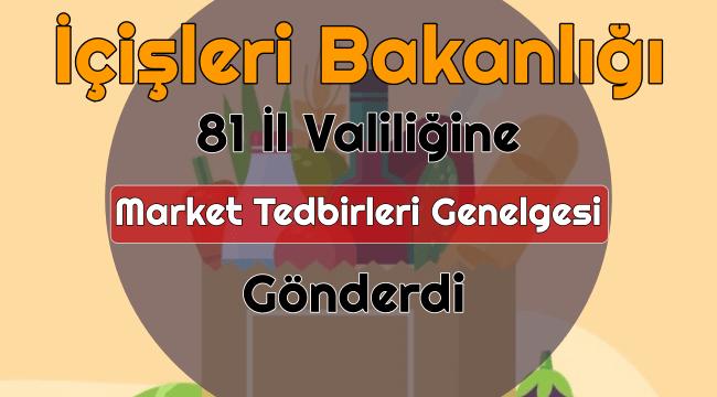 YENİ - İçişleri Bakanlığı 81 Valiliğine Genelge Gönderdi - Marketlerde yeni dönem!